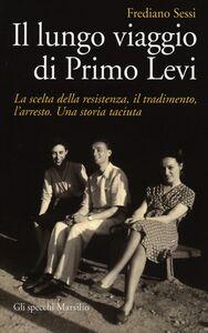 Libro Il lungo viaggio di Primo Levi. La scelta della resistenza, il tradimento, l'arresto. Una storia taciuta Frediano Sessi