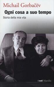 Foto Cover di Ogni cosa a suo tempo. Storia della mia vita, Libro di Mihail S. Gorbacëv, edito da Marsilio