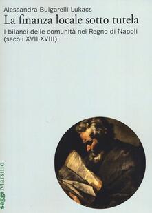 La finanza locale sotto tutela. Vol. 2: I bilanci delle comunità nel Regno di Napoli (secoli XVII-XVIII). - Alessandra Bulgarelli Lukacs - copertina