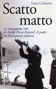 Libro Scatto matto. La stravagante vita di Adolfo Porry-Pastorel, il padre dei fotoreporter italiani Vania Colasanti