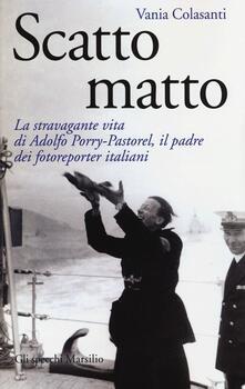 Scatto matto. La stravagante vita di Adolfo Porry-Pastorel, il padre dei fotoreporter italiani. Ediz. illustrata.pdf