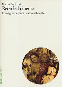 Libro Recycled cinema. Immagini perdute, visioni ritrovate Marco Bertozzi