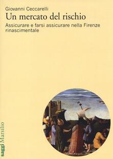 Un mercato del rischio. Assicurare e farsi assicurare nella Firenze rinascimentale - Giovanni Ceccarelli - copertina