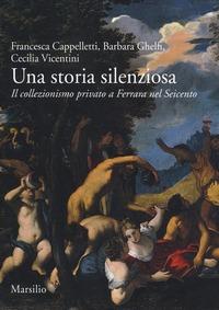 Una Una storia silenziosa. Il collezionismo privato a Ferrara nel Seicento - Cappelletti Francesca Ghelfi Barbara Vicentini Cecilia - wuz.it