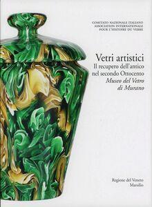 Libro Vetri artistici. Il recupero dell'antico nel secondo Ottocento. Museo del Vetro di Murano. Ediz. illustrata