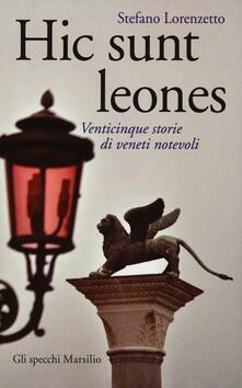 Hic sunt leones. Venticinque storie di veneti notevoli - Stefano Lorenzetto - copertina