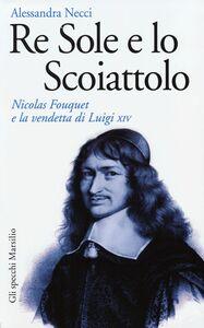 Libro Re Sole e lo Scoiattolo. Nicolas Fouquet e la vendetta di Luigi XIV Alessandra Necci