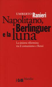 Libro Napolitano, Berlinguer e la luna. La sinistra riformista tra il comunismo e Renzi Umberto Ranieri