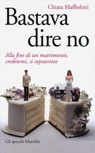 Foto Cover di Bastava dire no. Alla fine di un matrimomio, credetemi, si sopravvive, Libro di Chiara Maffioletti, edito da Marsilio