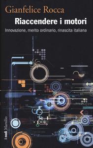 Libro Riaccendere i motori. Innovazione, merito ordinario, rinascita italiana Gianfelice Rocca