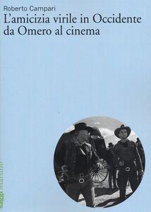 Libro L' amicizia virile in Occidente da Omero al cinema Roberto Campari
