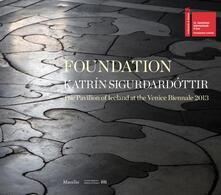 Foundation. Katrín Sigurdardóttir. The pavilion of Iceland at the Venice Biennale 2013. Ediz. a colori - copertina