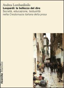 Libro Leopardi: la bellezza del dire. Società, educazione, testualità nella Crestomazia italiana della prosa Andrea Lombardinilo