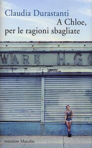 Foto Cover di A Chloe, per le ragioni sbagliate, Libro di Claudia Durastanti, edito da Marsilio