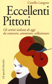 Eccellenti pittori. Gli artisti italiani di oggi da conoscere, ammirare e collezionare - Camillo Langone - copertina