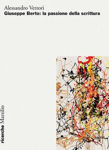 Foto Cover di Giuseppe Berto: la passione della scrittura, Libro di Alessandro Vettori, edito da Marsilio