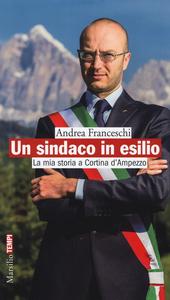 Libro Un sindaco in esilio. La mia storia a Cortina d'Ampezzo Andrea Franceschi