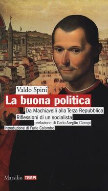La buona politica. Da Machiavelli alla Terza Repubblica. Riflessioni di un socialista - Valdo Spini - copertina