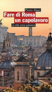 Fare di Roma un capolavoro. La città come passione - Pietro Abate - copertina