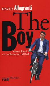 Foto Cover di The Boy. Matteo Renzi e il cambiamento dell'Italia, Libro di David Allegranti, edito da Marsilio
