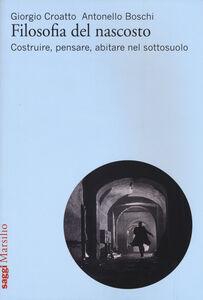 Foto Cover di Filosofia del nascosto. Costruire, pensare, abitare nel sottosuolo, Libro di Giorgio Croatto,Antonello Boschi, edito da Marsilio