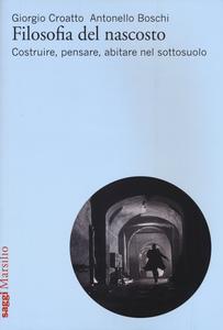 Libro Filosofia del nascosto. Costruire, pensare, abitare nel sottosuolo Giorgio Croatto , Antonello Boschi