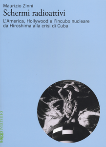 Libro Schermi radioattivi. L'America, Hollywood e l'incubo nucleare da Hiroshima alla crisi di Cuba Maurizio Zinni