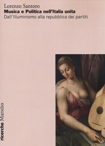 Libro Musica e politica nell'Italia unita. Dall'illuminismo alla repubblica dei partiti Lorenzo Santoro
