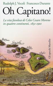 Libro Oh capitano! La vita favolosa di Celso Cesare Moreno in quattro continenti, 1831-1901 Rudolph J. Vecoli , Francesco Durante
