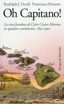 Oh capitano! La vita favolosa di Celso Cesare Moreno in quattro continenti, 1831-1901 - Rudolph J. Vecoli,Francesco Durante - copertina