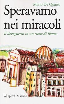 Speravamo nei miracoli. Il dopoguerra in un rione di Roma - Mario De Quarto - copertina