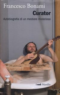 Curator. Autobiografia di un mestiere misterioso - Bonami Francesco - wuz.it