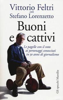 Buoni e cattivi. Le pagelle con il voto ai personaggi conosciuti in 50 anni di giornalismo - Vittorio Feltri,Stefano Lorenzetto - copertina