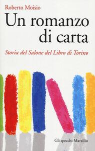 Libro Un romanzo di carta. Storia del Salone del libro di Torino Roberto Moisio