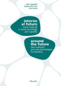 Libro Intorno al futuro. Nuovi materiali e nuove tecnologie per il gioiello-Around the future. New materials and new technologies for jewellery