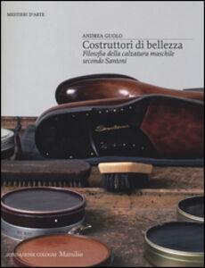 Libro Costruttori di bellezza. Filosofia della calzatura maschile secondo Santoni Andrea Guolo