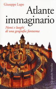 Foto Cover di Atlante immaginario. Nomi e luoghi di una geografia fantasma, Libro di Giuseppe Lupo, edito da Marsilio