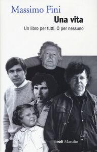 Foto Cover di Una vita. Un libro per tutti. O per nessuno, Libro di Massimo Fini, edito da Marsilio
