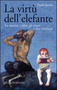 La virtù dell'elefante. La musica, i libri, gli amici e San Gennaro - Paolo Isotta - copertina