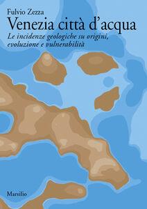 Foto Cover di Venezia città d'acqua. Le incidenze geologiche su origini, evoluzione e vulnerabilità, Libro di Fulvio Zezza, edito da Marsilio