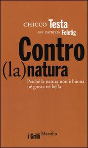 Libro Contro(la)natura. Perché la natura non è buona né giusta né bella Chicco Testa , Patrizia Feletig