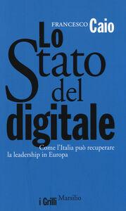 Libro Lo Stato del digitale. Come l'Italia può recuperare la leadership in Europa Francesco Caio