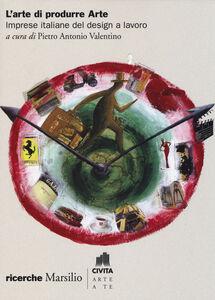 Foto Cover di L' arte di produrre arte. Imprese italiane del design a lavoro, Libro di  edito da Marsilio