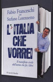 L' Italia che vorrei. Il manifesto civile dell'uomo che fa i libri - Fabio Franceschi,Stefano Lorenzetto - copertina