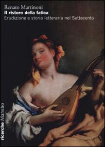 Libro Il ristoro della fatica. Erudizione e storia letteraria nel Settecento Renato Martinoni