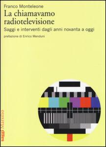 Libro La chiamavamo radiotelevisione. Saggi e interventi dagli anni novanta a oggi Franco Monteleone