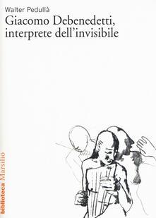 Giacomo Debenedetti, interprete dell'invisibile - Walter Pedullà - copertina