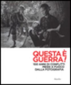 Libro Questa è guerra! 100 anni di conflitti messi a fuoco dalla fotografia. Catalogo della mostra (Padova, 28 febbraio-31 maggio 2015)