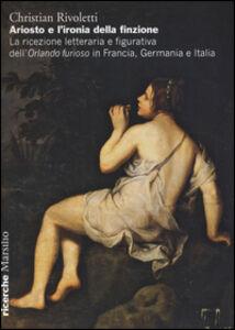 Foto Cover di Ariosto e l'ironia della finzione. La ricezione letteraria e figurativa dell'«Orlando Furioso» in Francia, Germania e Italia, Libro di Christian Rivoletti, edito da Marsilio