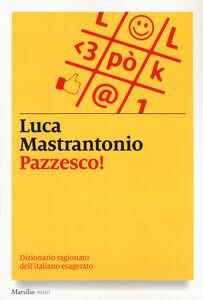 Libro Pazzesco! Dizionario ragionato dell'italiano esagerato Luca Mastrantonio